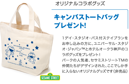 Receive an original collaboration goods canvas tote bag as a gift! We offer Universal Studios Japan and Hotel Okura Kobe's collaboration goods as a gift upon purchase of the hotel stay plan with 1 Day Studio Pass. Designed with the characters of the popular Sesame Street TM, these goods can only be found here at our hotel. (Not for sale.)